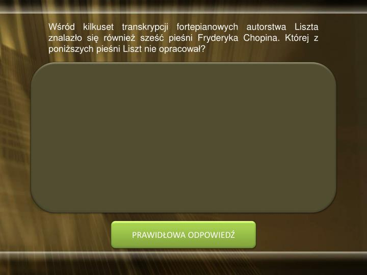 Wśród kilkuset transkrypcji fortepianowych autorstwa Liszta znalazło się również sześć pieśni Fryderyka Chopina. Której z poniższych pieśni Liszt nie opracował?