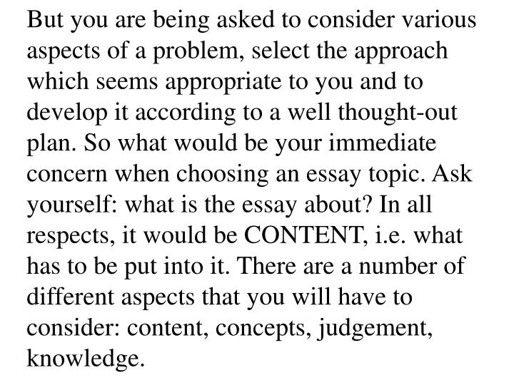 But you are being asked to consider various aspects of a problem, select the approach which seems appropriate to you and to develop it according to a well thought-out plan. So what would be your immediate concern when choosing an essay topic. Ask yourself: what is the essay about? In all respects, it would be CONTENT, i.e. what has to be put into it. There are a number of different aspects that you will have to consider: content, concepts, judgement, knowledge.
