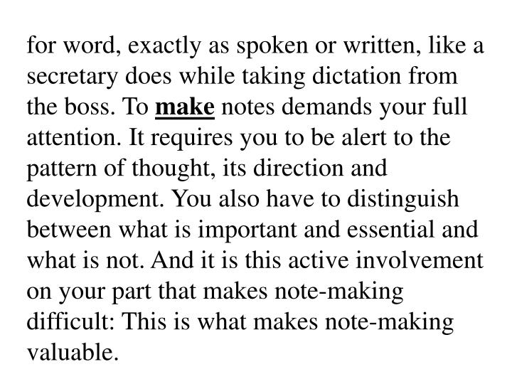 for word, exactly as spoken or written, like a secretary does while taking dictation from the boss. To