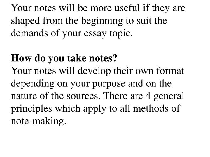 Your notes will be more useful if they are shaped from the beginning to suit the demands of your essay topic.