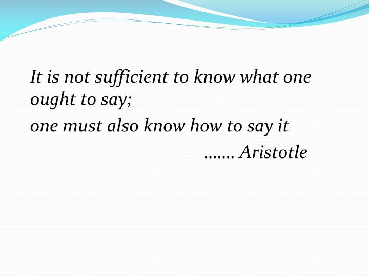 It is not sufficient to know what one ought to say;
