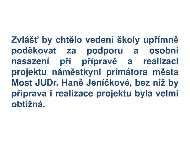 Zvlášť by chtělo vedení školy upřímně poděkovat za podporu a osobní nasazení při přípravě a realizaci projektu náměstkyni primátora města Most JUDr. Haně Jeníčkové, bez níž by příprava i realizace projektu byla velmi obtížná.