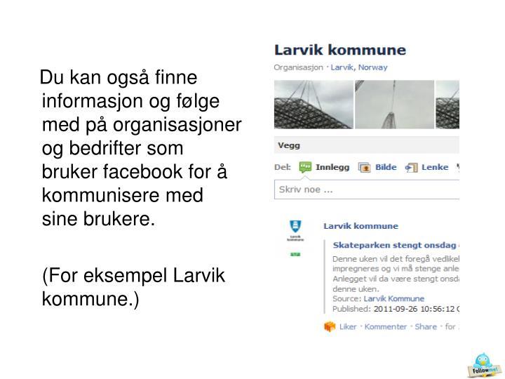 Du kan også finne informasjon og følge med på organisasjoner og bedrifter som bruker facebook for å kommunisere med sine brukere.