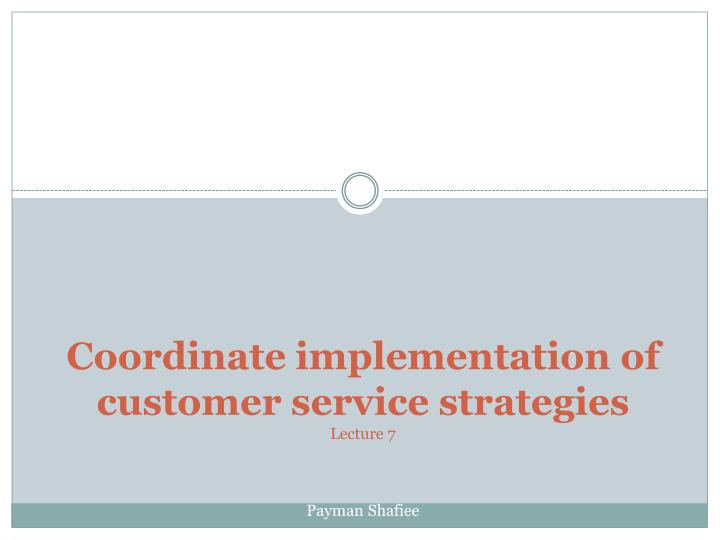 Coordinate implementation of customer service strategies lecture 7 payman shafiee