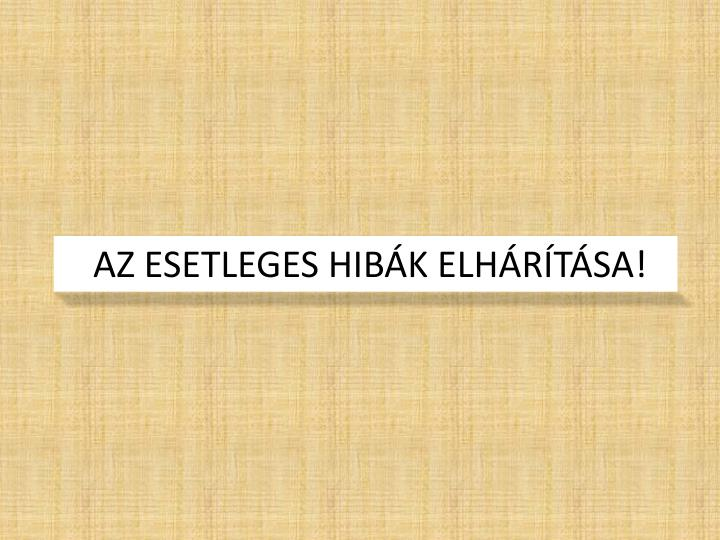 AZ ESETLEGES HIBÁK ELHÁRÍTÁSA!