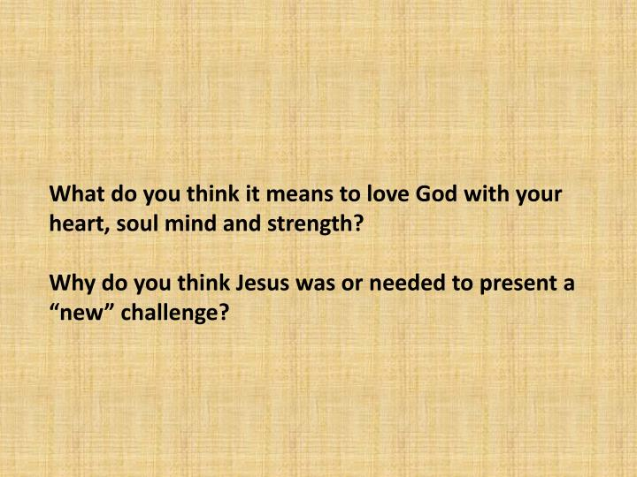 What do you think it means to love God with your heart, soul mind and strength?