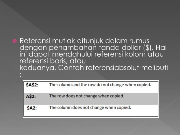 Referensi mutlakditunjukdalam rumus denganpenambahantanda dollar($).Hal ini dapatmendahuluireferensi kolomatau referensibaris,atau keduanya.Contohreferensiabsolutmeliputi: