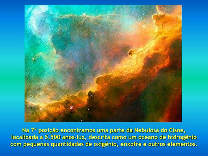 Na 7ª posição encontramos uma parte da Nebulosa do Cisne,                      localizada a 5,500 anos-luz, descrita como um oceano de hidrogênio                  com pequenas quantidades de oxigênio, enxofre e outros elementos.