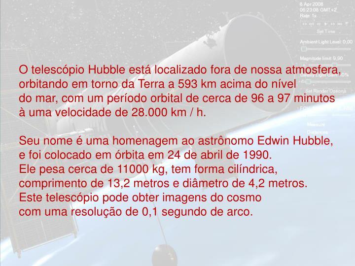 O telescópio Hubble está localizado fora de nossa atmosfera, orbitando em torno da Terra a 593 km ...
