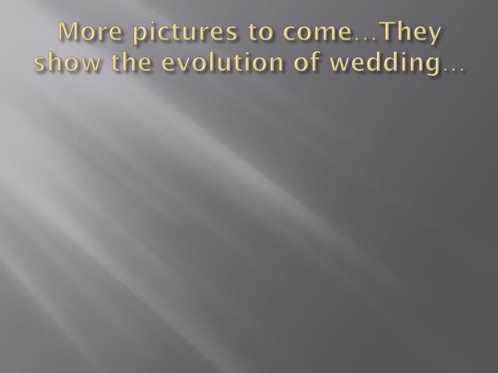 More pictures to come…They show the evolution of wedding…