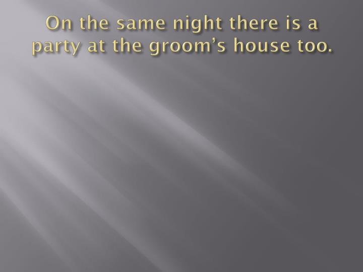On the same night there is a party at the groom's house too.