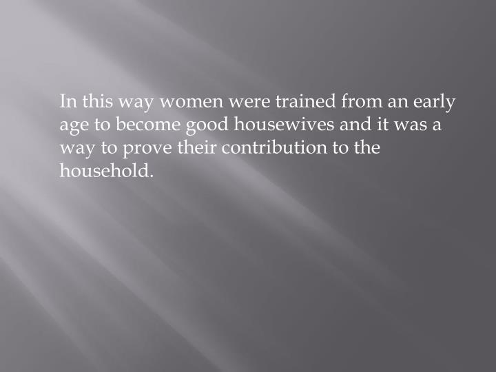 In this way women were trained from an early age to become good housewives and it was a way to prove their contribution to the household.