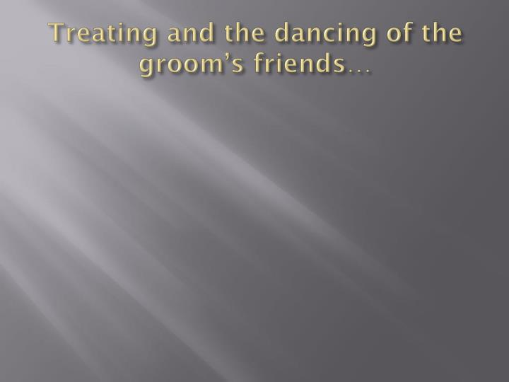 Treating and the dancing of the groom's friends…