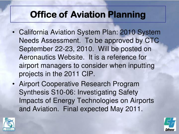 California Aviation System Plan: 2010 System Needs Assessment.  To be approved by CTC September 22-23, 2010.  Will be posted on Aeronautics Website.  It is a reference for airport managers to consider when inputting projects in the 2011 CIP.