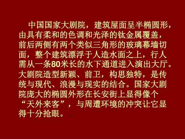 中国国家大剧院,建筑屋面呈半椭圆形,由具有柔和的色调和光泽的钛金属覆盖,前后两侧有两个类似三角形的玻璃幕墙切面,整个建筑漂浮于人造水面之上,行人需从一条