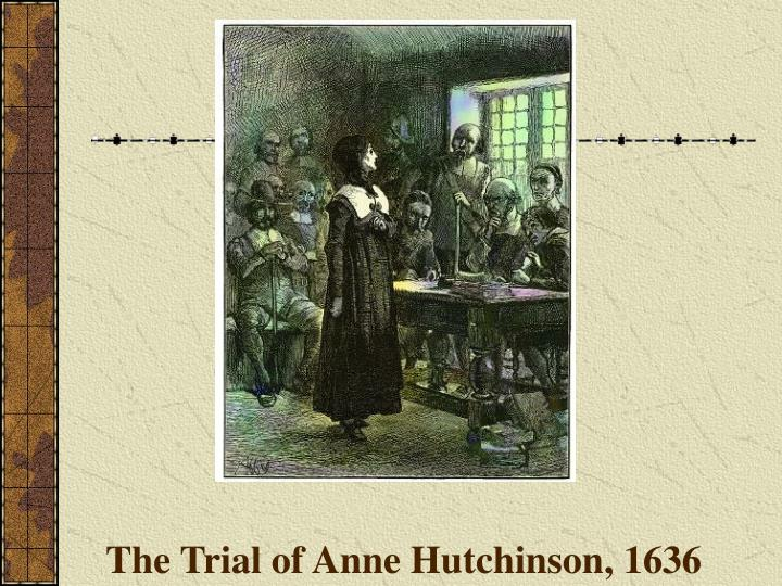 the trial of anne hutchinson Anne hutchinson: anne hutchinson, religious liberal who became one of the founders of rhode island after her banishment from massachusetts bay colony anne marbury was the daughter of a silenced clergyman and grew up in an atmosphere of learning she married william hutchinson, a merchant, in 1612, and in 1634 they.