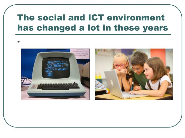 The social and ict environment has changed a lot in these years