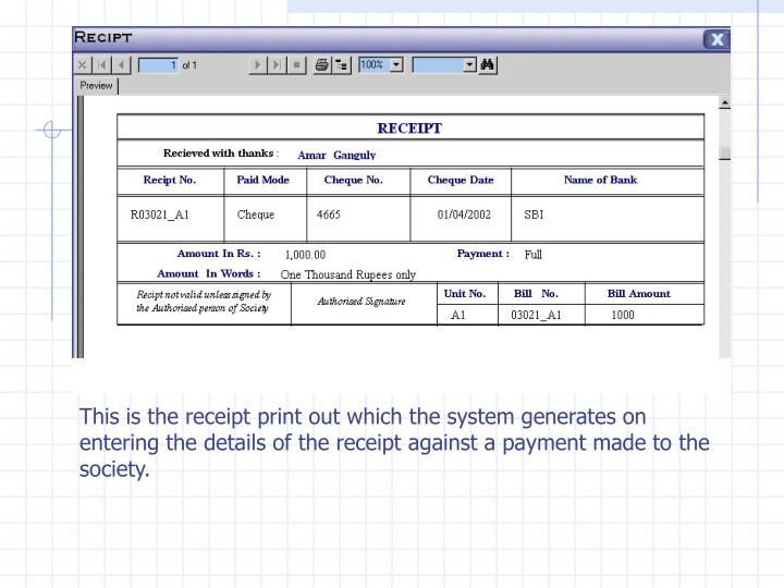 This is the receipt print out which the system generates on entering the details of the receipt against a payment made to the society.