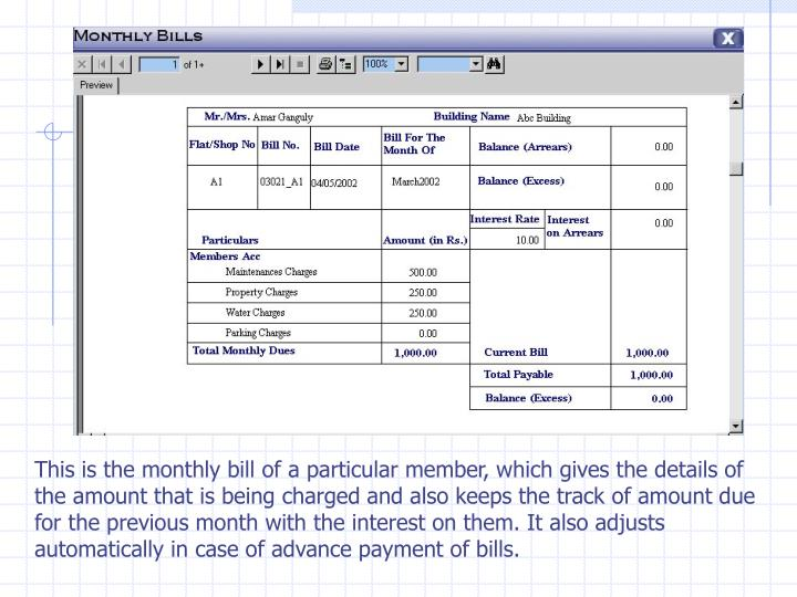 This is the monthly bill of a particular member, which gives the details of the amount that is being charged and also keeps the track of amount due for the previous month with the interest on them. It also adjusts automatically in case of advance payment of bills.