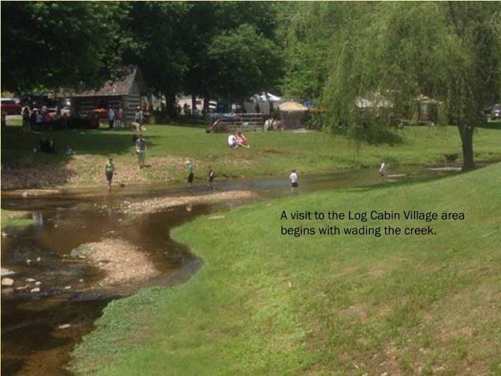A visit to the Log Cabin Village area begins with wading the creek.