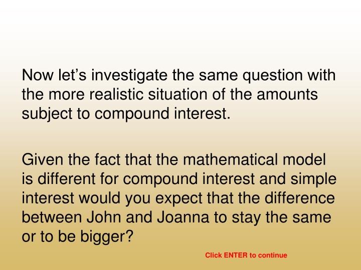 Now let's investigate the same question with the more realistic situation of the amounts subject to compound interest.