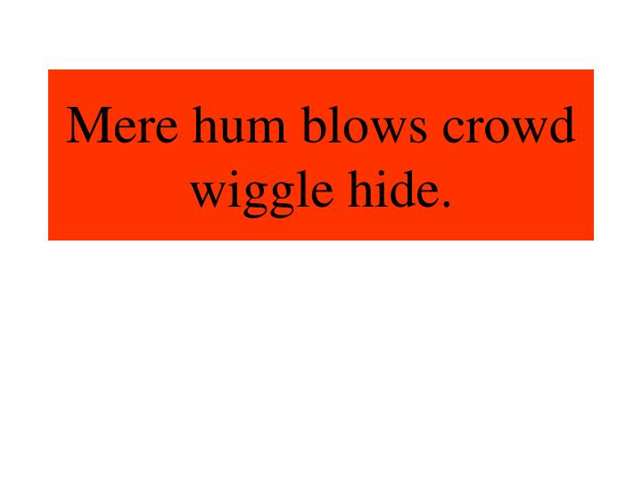 Mere hum blows crowd wiggle hide.