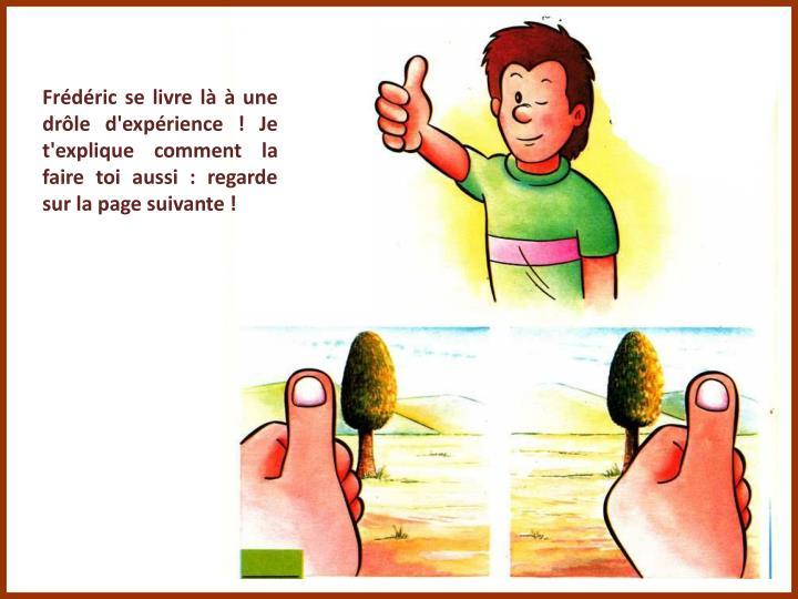 Frédéric se livre là à une drôle d'expérience ! Je t'explique comment la faire toi aussi : regarde sur la page suivante !