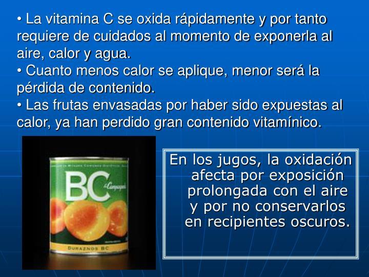 La vitamina C se oxida rápidamente y por tanto requiere de cuidados al momento de exponerla al aire, calor y agua.