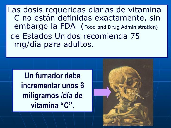 Las dosis requeridas diarias de vitamina C no están definidas exactamente, sin embargo la FDA  (