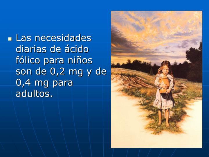 Las necesidades diarias de ácido fólico para niños son de 0,2 mg y de 0,4 mg para adultos.