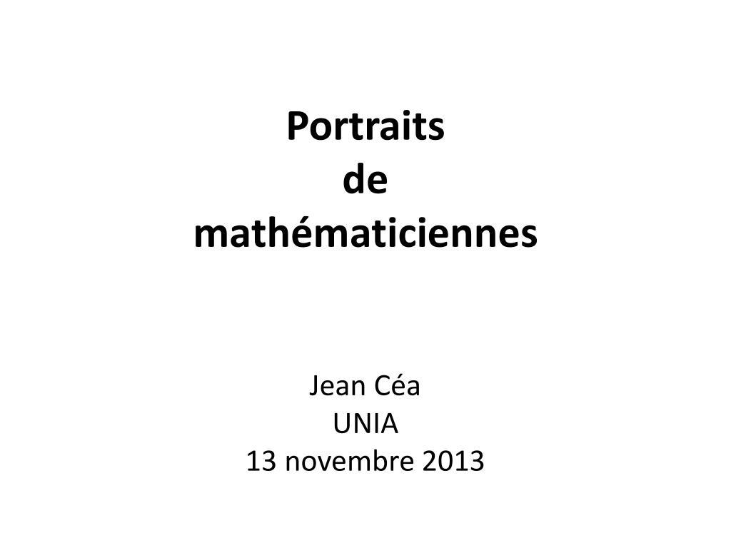 PPT - Portraits de mathématiciennes Jean Céa UNIA 13 novembre 2013 ... 05c2b6be709e