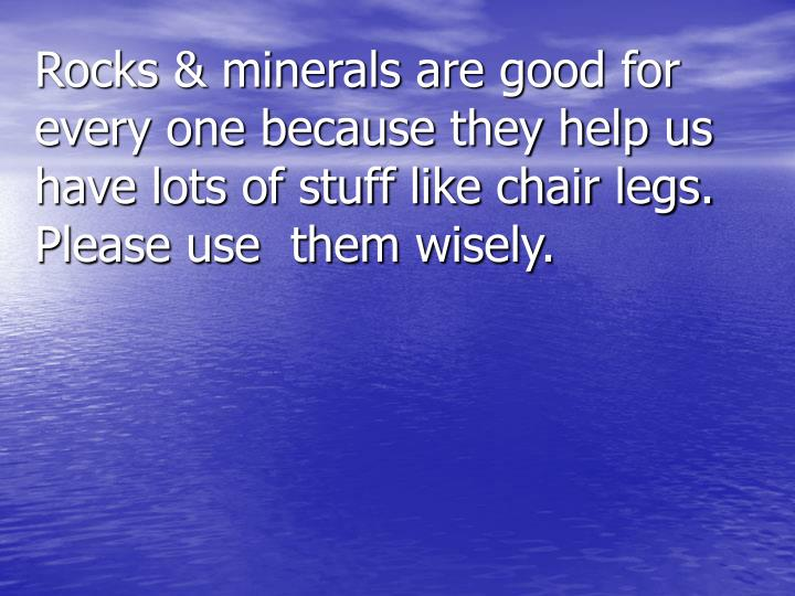 Rocks & minerals are good for every one because they help us have lots of stuff like chair legs. Please use  them wisely.