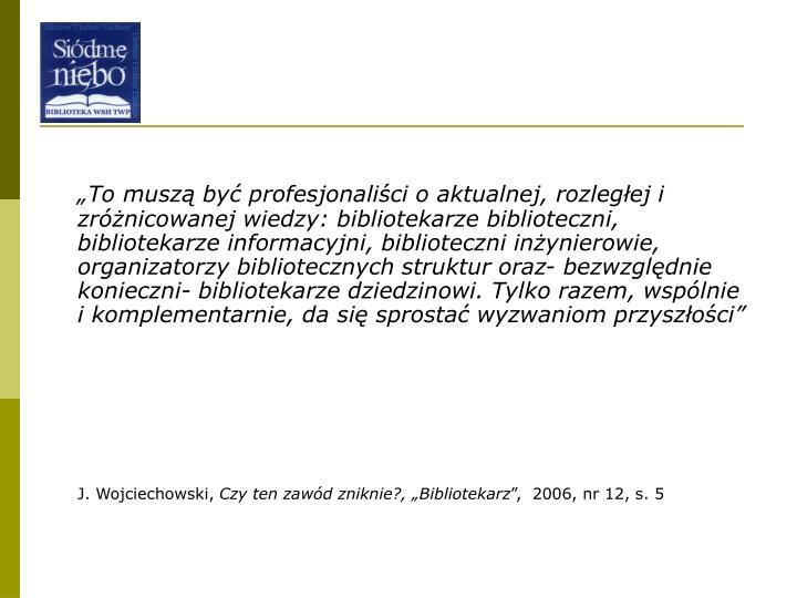 """""""To muszą być profesjonaliści o aktualnej, rozległej i zróżnicowanej wiedzy: bibliotekarze b..."""