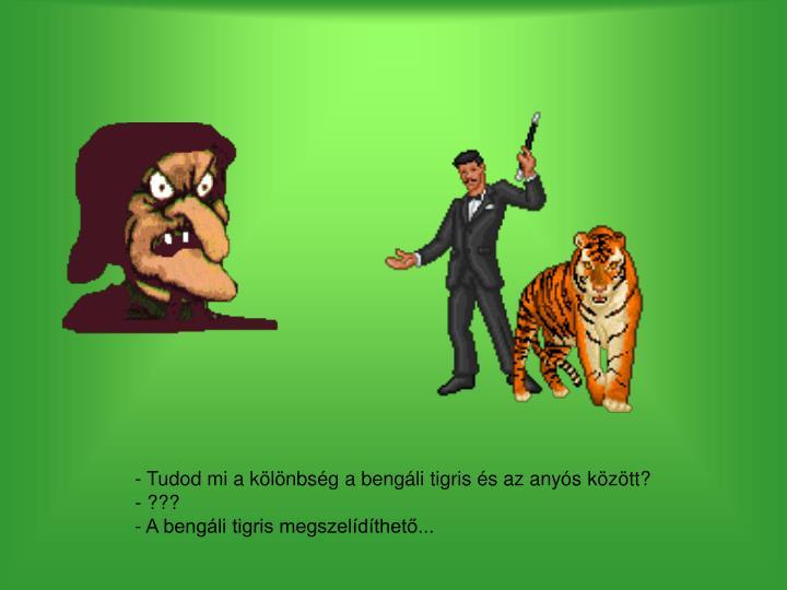 - Tudod mi a kölönbség a bengáli tigris és az anyós között?