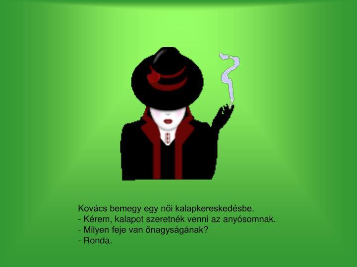 Kovács bemegy egy női kalapkereskedésbe.