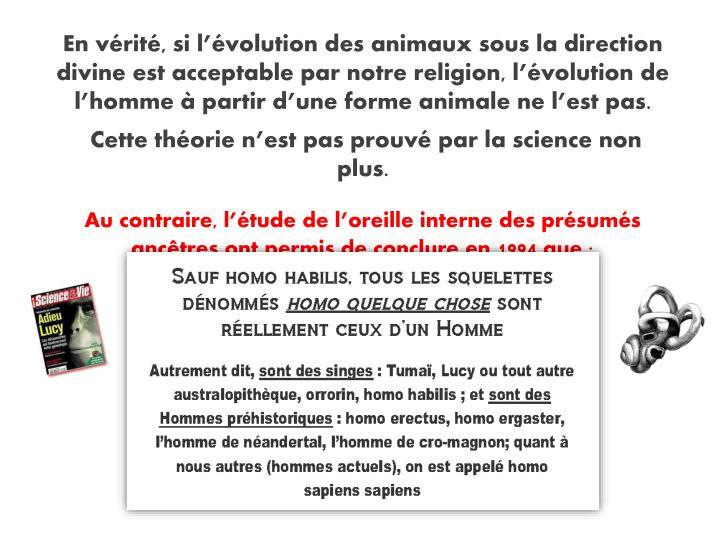 En vérité, si l'évolution des animaux sous la direction divine est acceptable par notre religion, l'évolution de l'homme à partir d'une forme animale ne l'est pas.