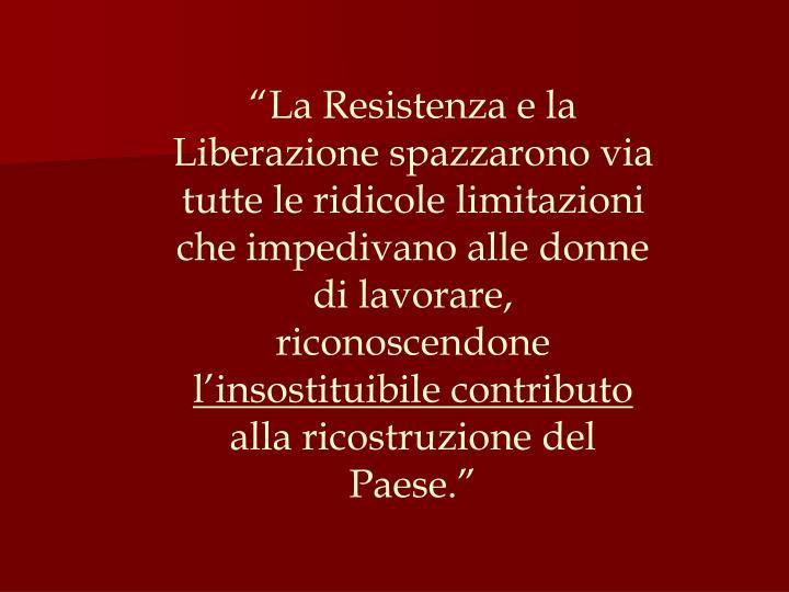 """""""La Resistenza e la Liberazione spazzarono via tutte le ridicole limitazioni che impedivano alle donne di lavorare, riconoscendone"""