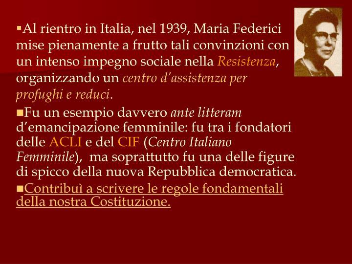 Al rientro in Italia, nel 1939, Maria Federici mise pienamente a frutto tali convinzioni con un intenso impegno sociale nella