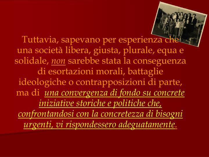 Tuttavia, sapevano per esperienza che una società libera, giusta, plurale, equa e solidale,