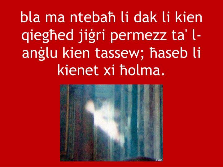 bla ma ntebaħ li dak li kien qiegħed jiġri permezz ta' l-anġlu kien tassew; ħaseb li kienet xi ħolma.