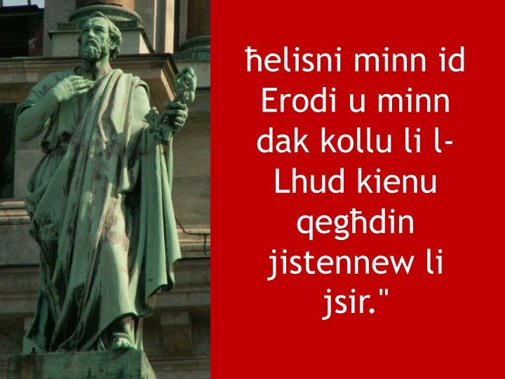 """ħelisni minn id Erodi u minn dak kollu li l-Lhud kienu qegħdin jistennew li jsir."""""""