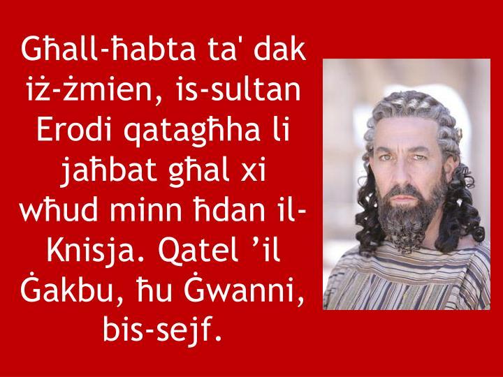 Għall-ħabta ta' dak iż-żmien, is-sultan Erodi qatagħha li jaħbat għal xi wħud minn ħdan il-...