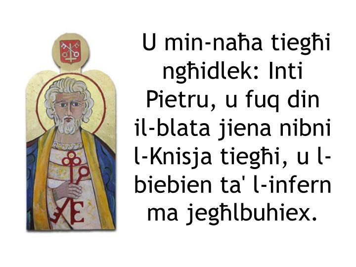 U min-naħa tiegħi ngħidlek: Inti Pietru, u fuq din il-blata jiena nibni l-Knisja tiegħi, u l-biebien ta' l-infern ma jegħlbuhiex.