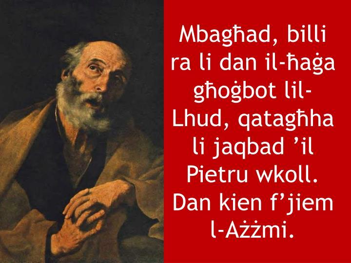 Mbagħad, billi ra li dan il-ħaġa għoġbot lil-Lhud, qatagħha li jaqbad 'il Pietru wkoll. Dan kien f'jiem l-Ażżmi.