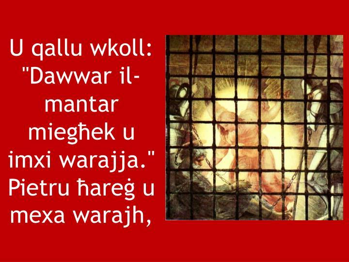 """U qallu wkoll: """"Dawwar il-mantar miegħek u imxi warajja."""" Pietru ħareġ u mexa warajh,"""