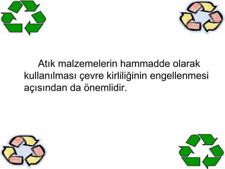 Atık malzemelerin hammadde olarak kullanılması çevre kirliliğinin engellenmesi açısından da önemlidir.