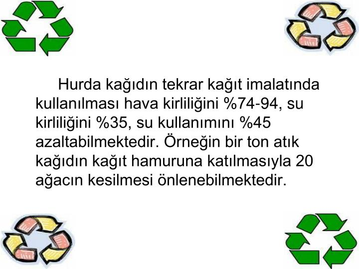 Hurda kağıdın tekrar kağıt imalatında kullanılması hava kirliliğini %74-94, su kirliliğini %35, su kullanımını %45 azaltabilmektedir. Örneğin bir ton atık kağıdın kağıt hamuruna katılmasıyla 20 ağacın kesilmesi önlenebilmektedir.