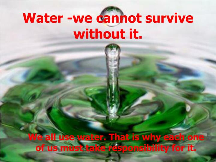 Water we cannot survive without it