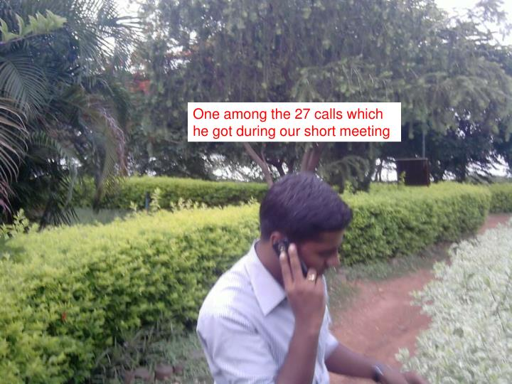 One among the 27 calls which he got during our short meeting