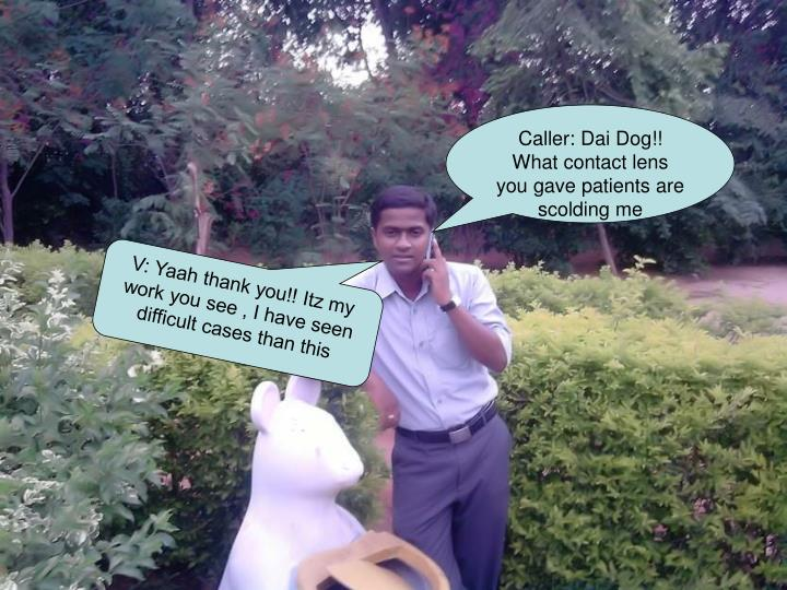 Caller: Dai Dog!! What contact lens you gave patients are scolding me